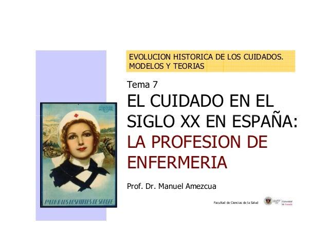 EVOLUCION HISTORICA DE LOS CUIDADOS.  MODELOS Y TEORIAS  Tema 7  EL CUIDADO EN EL  SIGLO XX EN ESPAÑA:  LA PROFESION DE  E...