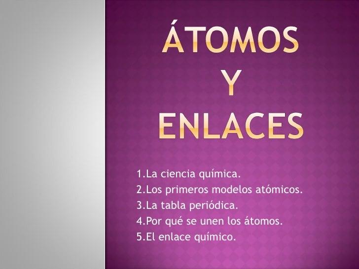 1.La ciencia química. 2.Los primeros modelos atómicos. 3.La tabla periódica. 4.Por qué se unen los átomos. 5.El enlace quí...