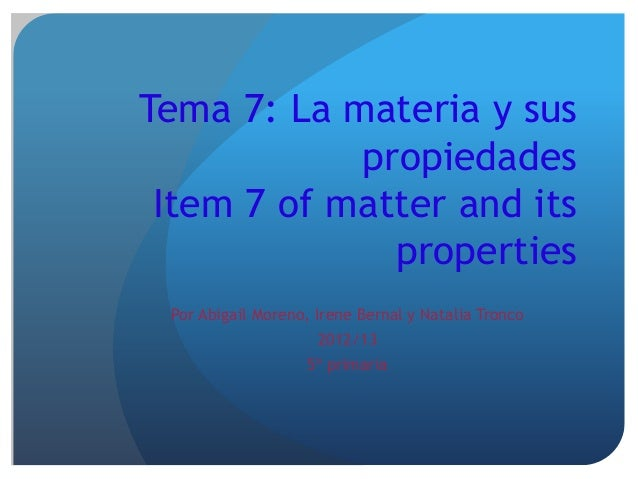 Tema 7: La materia y sus            propiedades Item 7 of matter and its              properties Por Abigail Moreno, Irene...