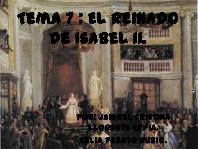 Tema 7 : El reinado   de Isabel II.      Por: Janibel Cristina         Llorente Tapia.       Celia Puerto Rubio.