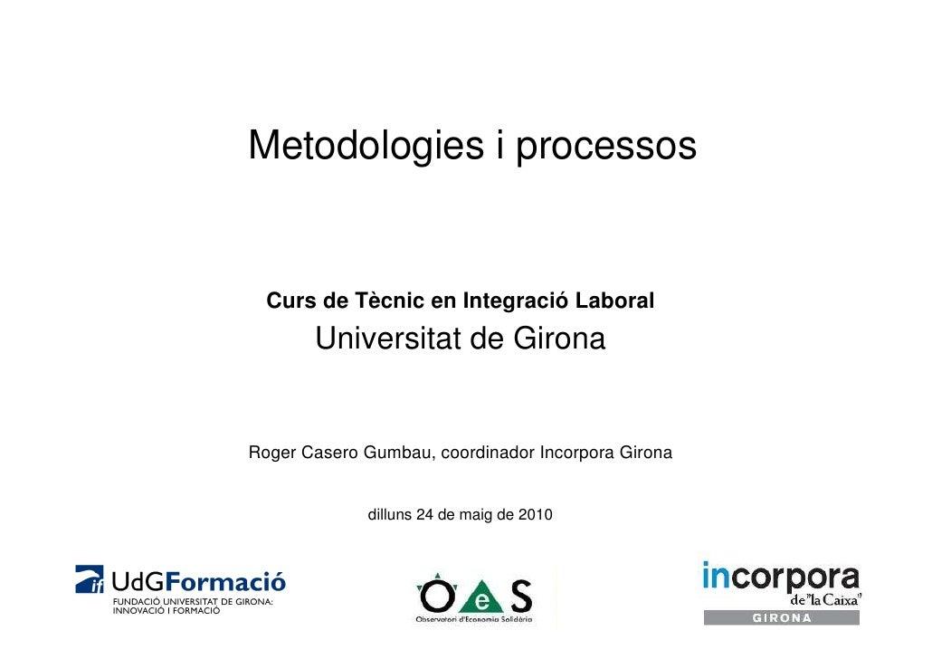 Metodologies i processos     Curs de Tècnic en Integració Laboral        Universitat de Girona   Roger Casero Gumbau, coor...