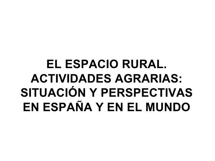EL ESPACIO RURAL. ACTIVIDADES AGRARIAS: SITUACIÓN Y PERSPECTIVAS EN ESPAÑA Y EN EL MUNDO