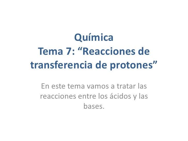 """Química  Tema 7: """"Reacciones detransferencia de protones"""" En este tema vamos a tratar las reacciones entre los ácidos y la..."""