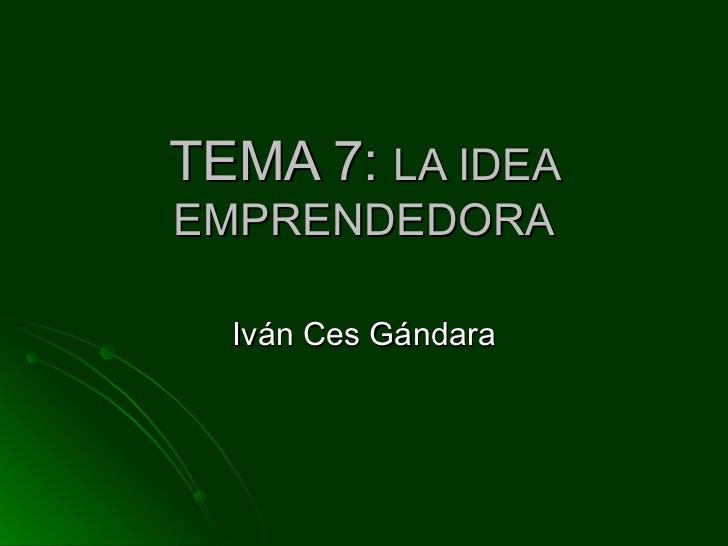 TEMA 7:  LA IDEA EMPRENDEDORA Iván Ces Gándara