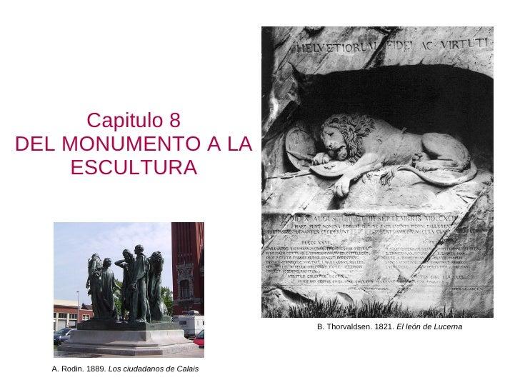 Capitulo 8 DEL MONUMENTO A LA ESCULTURA B. Thorvaldsen. 1821.  El león de Lucerna A. Rodin. 1889.  Los ciudadanos de Calais