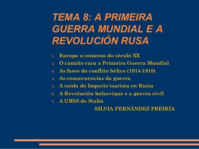 TEMA 8: A PRIMEIRA GUERRA MUNDIAL E A REVOLUCIÓN RUSA 1. Europa a comezos do século XX 2. O camiño cara a Primeira Guerra ...