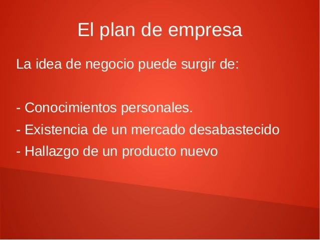 El plan de empresa La idea de negocio puede surgir de: - Conocimientos personales. - Existencia de un mercado desabastecid...