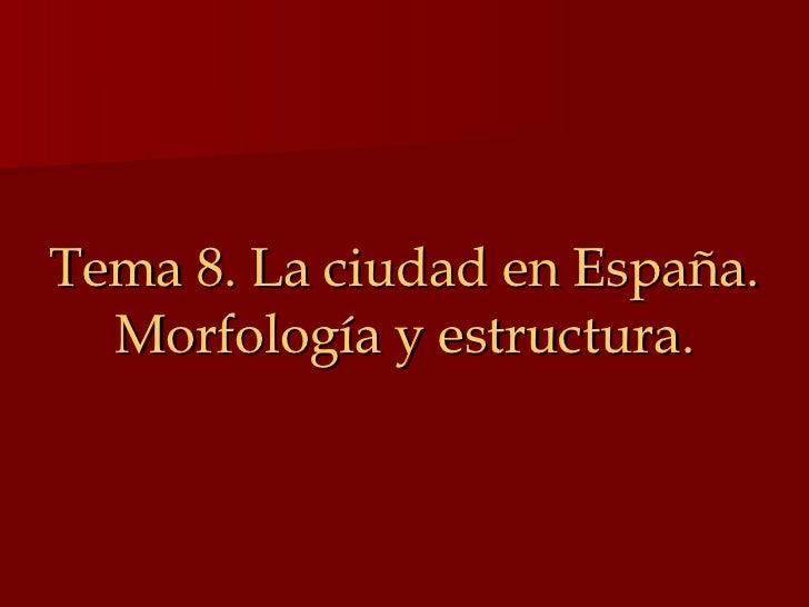 Tema 8. La ciudad en España. Morfología y estructura.