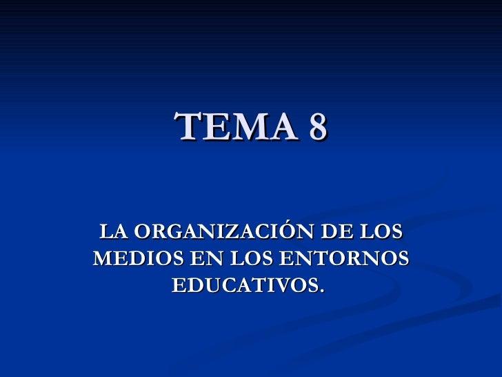 TEMA 8 LA ORGANIZACIÓN DE LOS MEDIOS EN LOS ENTORNOS EDUCATIVOS.