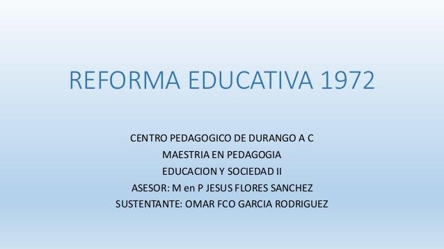 REFORMA EDUCATIVA 1972 CENTRO PEDAGOGICO DE DURANGO A C MAESTRIA EN PEDAGOGIA EDUCACION Y SOCIEDAD II ASESOR: M en P JESUS...
