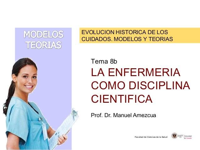 EVOLUCION HISTORICA DE LOS CUIDADOS. MODELOS Y TEORIAS Facultad de Ciencias de la Salud Tema 8b LA ENFERMERIA COMO DISCIPL...