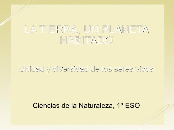 LA TIERRA, UN PLANETA HABITADO Unidad y diversidad de los seres vivos Ciencias de la Naturaleza, 1º ESO