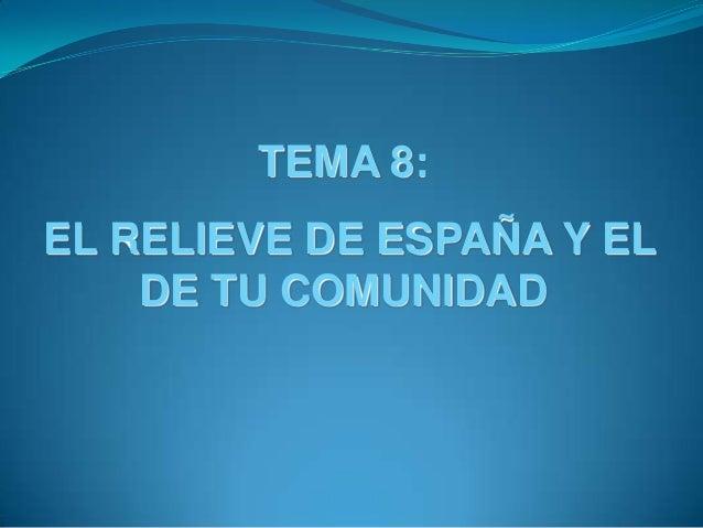 TEMA 8:EL RELIEVE DE ESPAÑA Y EL    DE TU COMUNIDAD
