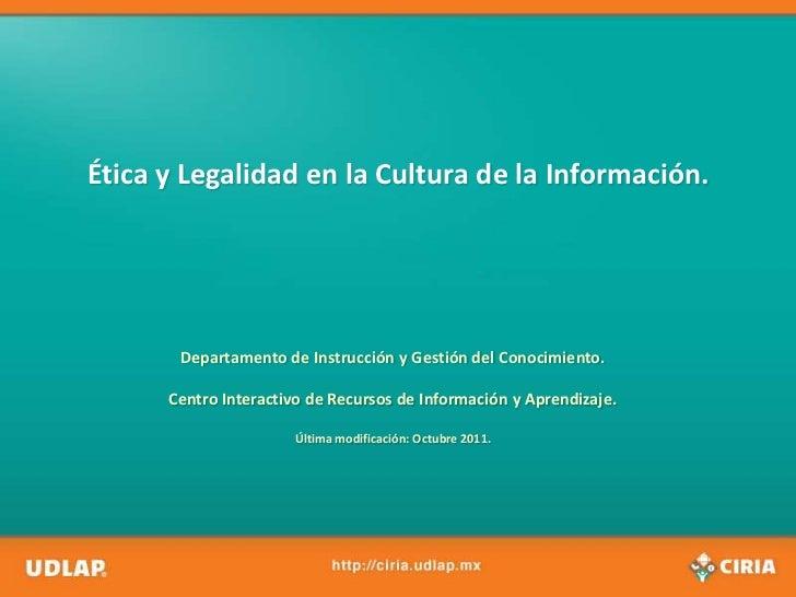 Ética y Legalidad en la Cultura de la Información.       Departamento de Instrucción y Gestión del Conocimiento.      Cent...
