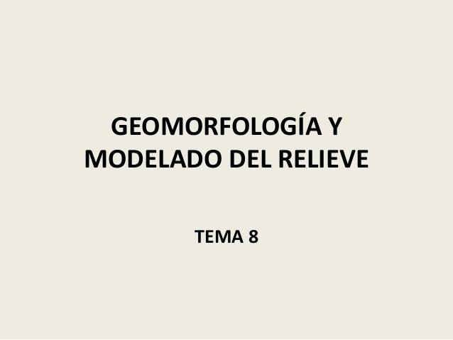 GEOMORFOLOGÍA Y MODELADO DEL RELIEVE TEMA 8