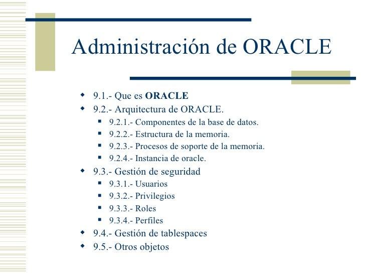Administración de ORACLE <ul><li>9.1.- Que es  ORACLE </li></ul><ul><li>9.2.- Arquitectura de ORACLE. </li></ul><ul><ul><l...