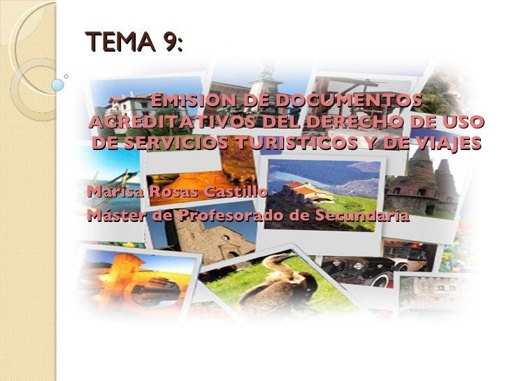 TEMA 9: EMISION DE DOCUMENTOS ACREDITATIVOS DEL DERECHO DE USO DE SERVICIOS TURISTICOS Y DE VIAJES Marisa Rosas Castillo M...