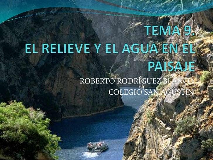 TEMA 9.EL RELIEVE Y EL AGUA EN EL PAISAJE<br />ROBERTO RODRÍGUEZ BLANCO<br />COLEGIO SAN AGUSTÍN<br />