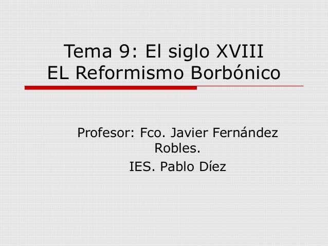 Tema 9: El siglo XVIII EL Reformismo Borbónico Profesor: Fco. Javier Fernández Robles. IES. Pablo Díez