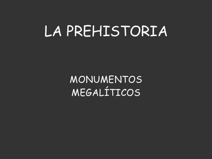 LA PREHISTORIA MONUMENTOS MEGALÍTICOS