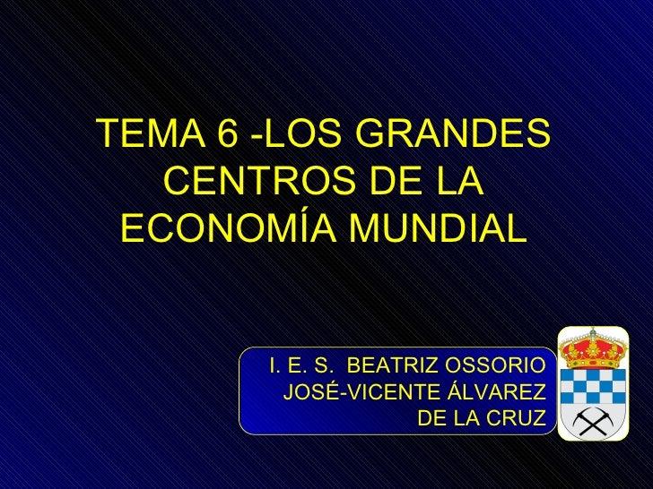 TEMA 6 -LOS GRANDES   CENTROS DE LA ECONOMÍA MUNDIAL       I. E. S. BEATRIZ OSSORIO         JOSÉ-VICENTE ÁLVAREZ          ...
