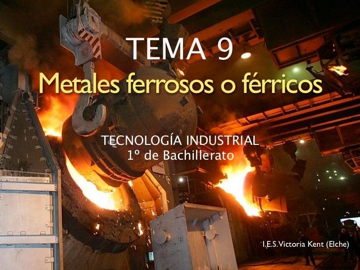 TEMA 9 Metales ferrosos o férricos      TECNOLOGÍA INDUSTRIAL         1º de Bachillerato                                  ...
