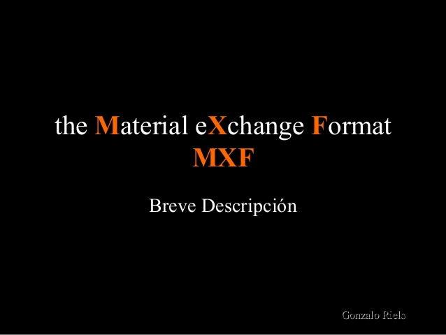 the Material eXchange Format             MXF       Breve Descripción                           Gonzalo Rielo