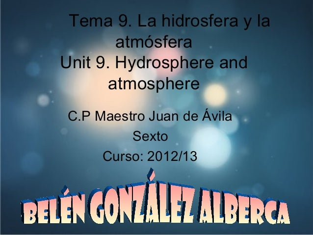 Tema 9. La hidrosfera y laatmósferaUnit 9. Hydrosphere andatmosphereC.P Maestro Juan de ÁvilaSextoCurso: 2012/13