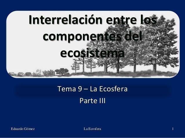 Interrelación entre los componentes del ecosistema Tema 9 – La Ecosfera Parte III Eduardo Gómez La Ecosfera 1
