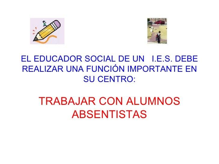 EL EDUCADOR SOCIAL DE UN  I.E.S. DEBE REALIZAR UNA FUNCIÓN IMPORTANTE EN SU CENTRO: TRABAJAR CON ALUMNOS ABSENTISTAS