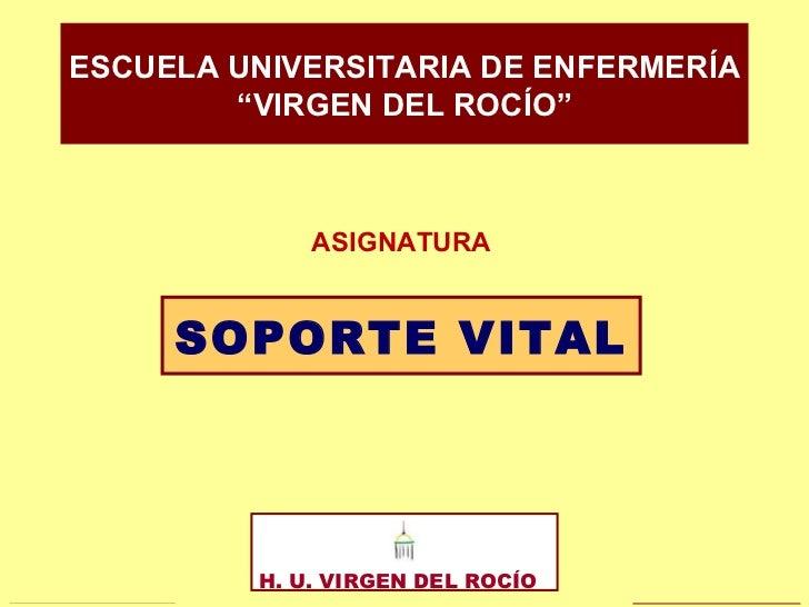 """SOPORTE VITAL ESCUELA UNIVERSITARIA DE ENFERMERÍA """" VIRGEN DEL ROCÍO"""" H. U. VIRGEN DEL ROCÍO  ASIGNATURA"""