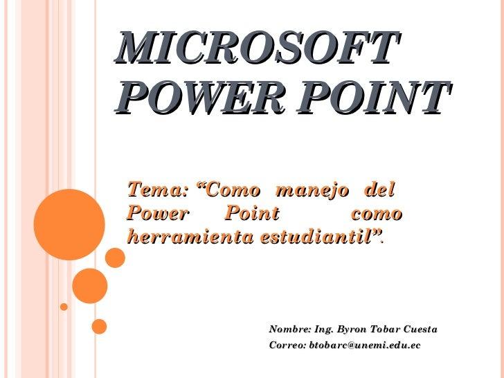 "MICROSOFT POWER POINT Nombre: Ing. Byron Tobar Cuesta Correo: btobarc@unemi.edu.ec Tema: ""Como  manejo  del  Power Point  ..."