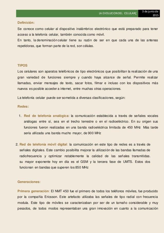 LA EVOLUCION DEL CELULARÇ 3 de juniode 2015 Definición: Se conoce como celular al dispositivo inalámbrico electrónico que ...