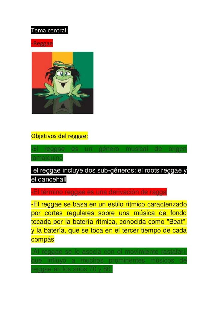 Tema central:-ReggaeObjetivos del reggae:-El reggae es un género musical de origenjamaiquino-el reggae incluye dos sub-gén...