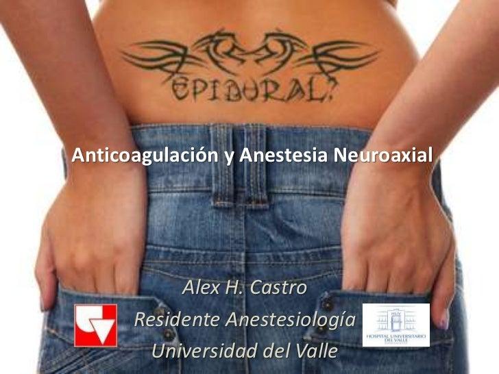Anticoagulación y Anestesia Neuroaxial           Alex H. Castro      Residente Anestesiología        Universidad del Valle