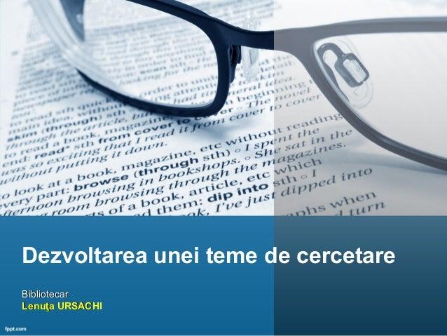 Dezvoltarea unei teme de cercetare BibliotecarBibliotecar Lenuţa URSACHILenuţa URSACHI