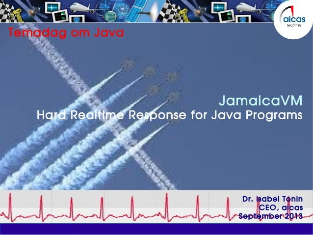 Temadag om Java JamaicaVM Hard Realtime Response for Java Programs Dr. Isabel Tonin CEO, aicas September 2013