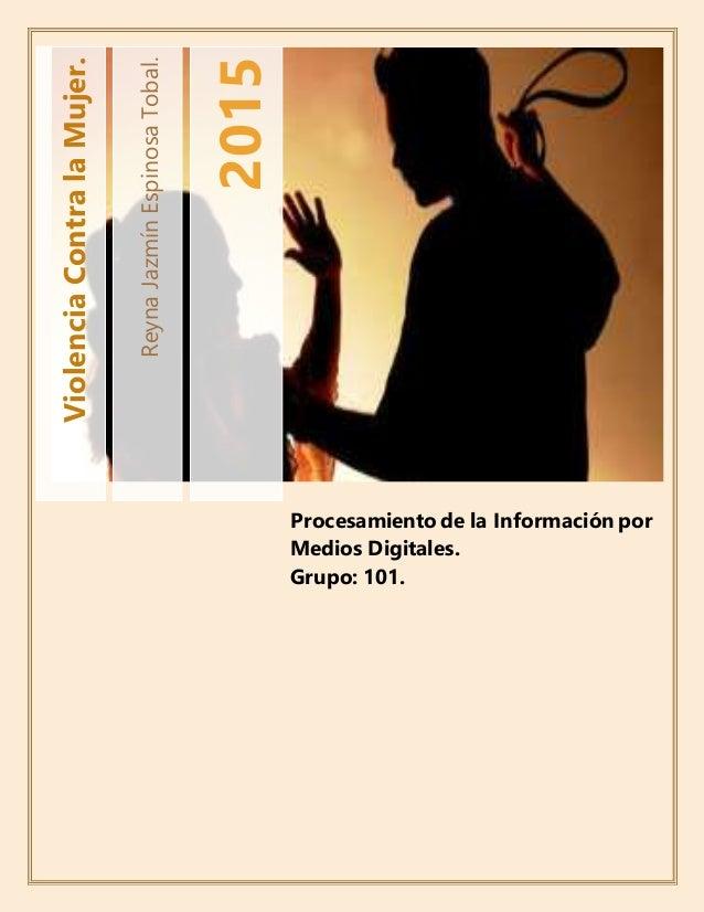 ReynaJazmínEspinosaTobal. 2015 ViolenciaContralaMujer. Procesamiento de la Información por Medios Digitales. Grupo: 101.
