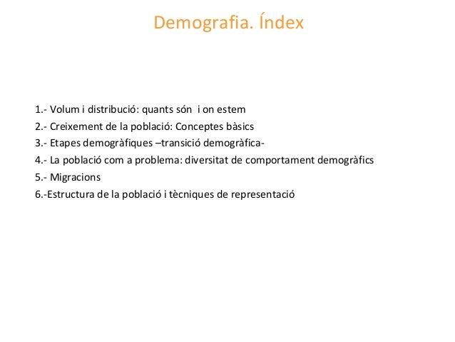 Demografia. Índex1.- Volum i distribució: quants són i on estem2.- Creixement de la població: Conceptes bàsics3.- Etapes d...
