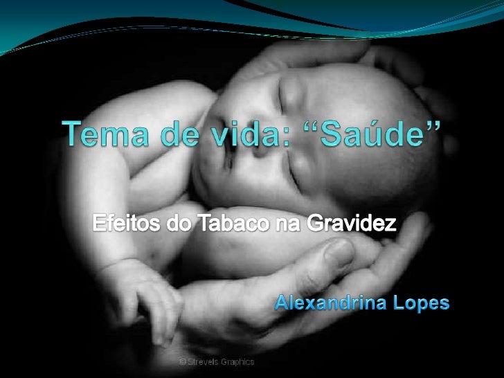 """Tema de vida: """"Saúde""""<br />Efeitos do Tabaco na Gravidez <br />Alexandrina Lopes<br />"""