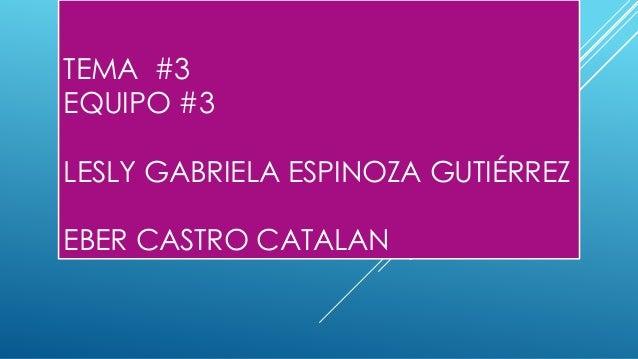 TEMA #3 EQUIPO #3 LESLY GABRIELA ESPINOZA GUTIÉRREZ EBER CASTRO CATALAN