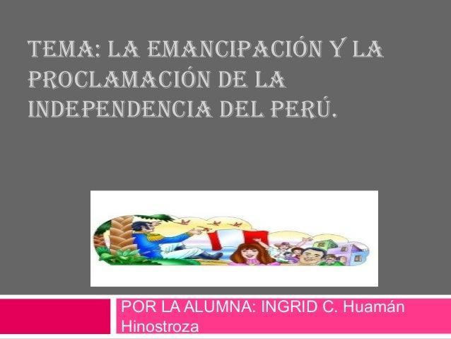 TEMA: LA EMANCIPACIÓN Y LA  PROCLAMACIÓN DE LA  INDEPENDENCIA DEL PERÚ.  POR LA ALUMNA: INGRID C. Huamán  Hinostroza