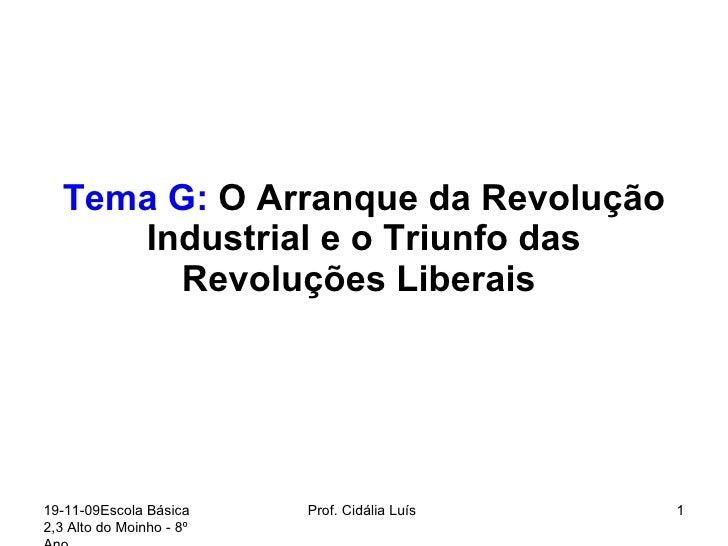 Tema G:  O Arranque da Revolução Industrial e o Triunfo das Revoluções Liberais  19-11-09 Escola Básica 2,3 Alto do Moinho...