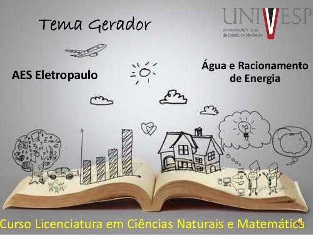 Tema Gerador Curso Licenciatura em Ciências Naturais e Matemática AES Eletropaulo Água e Racionamento de Energia