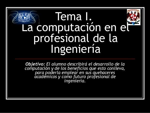 Tema I. La computación en el profesional de la Ingeniería Objetivo: El alumno describirá el desarrollo de la computación y...