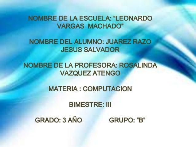"""NOMBRE DE LA ESCUELA: """"LEONARDO VARGAS MACHADO"""" NOMBRE DEL ALUMNO: JUAREZ RAZO JESUS SALVADOR NOMBRE DE LA PROFESORA: ROSA..."""