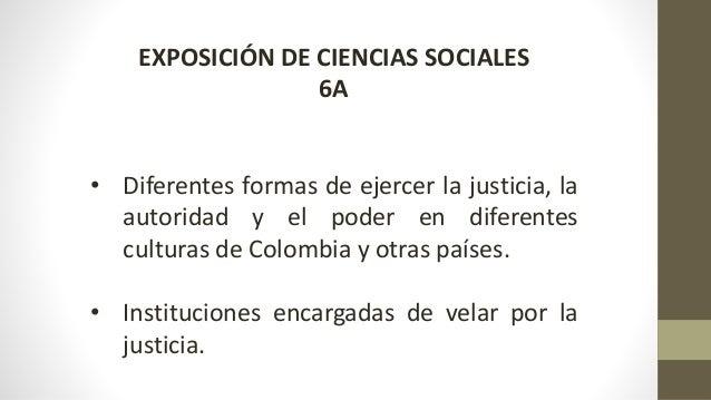 EXPOSICIÓN DE CIENCIAS SOCIALES  6A  • Diferentes formas de ejercer la justicia, la  autoridad y el poder en diferentes  c...
