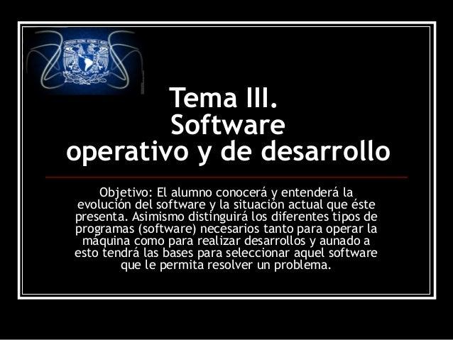 Tema III. Software operativo y de desarrollo Objetivo: El alumno conocerá y entenderá la evolución del software y la situa...