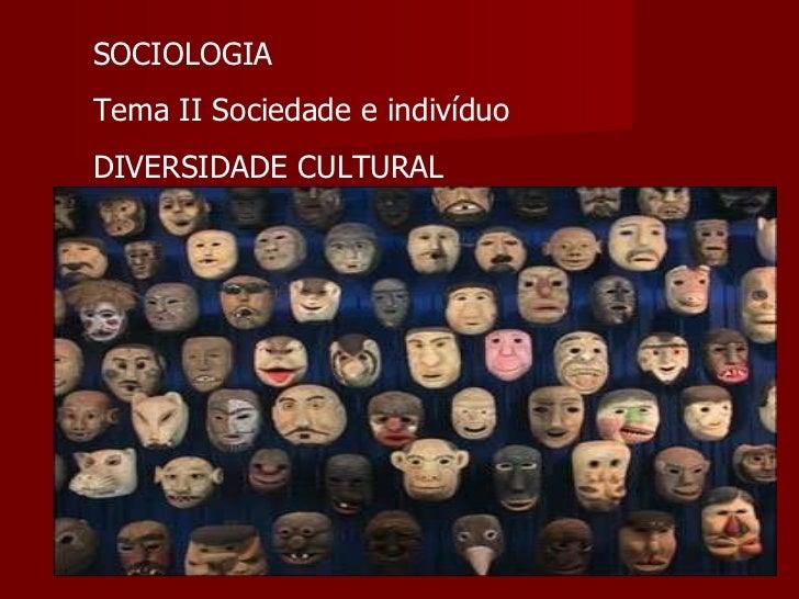 SOCIOLOGIA Tema II Sociedade e indivíduo DIVERSIDADE CULTURAL