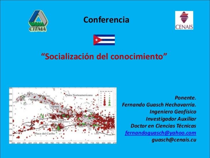 """Conferencia<br />""""Socialización del conocimiento""""<br />Ponente.<br />Fernando GuaschHechavarría.<br />Ingeniero Geofí..."""